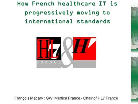 1 HL7 UK 2005 – HL7 in France How French healthcare IT is progressively moving to international standards François Macary : GWI Medica France - Chair of.