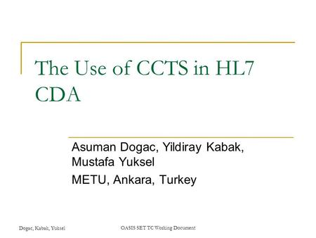 Dogac, Kabak, YukselOASIS SET TC Working Document The Use of CCTS in HL7 CDA Asuman Dogac, Yildiray Kabak, Mustafa Yuksel METU, Ankara, Turkey.