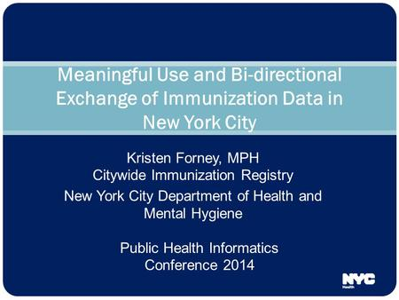 Kristen Forney, MPH Citywide Immunization Registry New York City Department of Health and Mental Hygiene Meaningful Use and Bi-directional Exchange of.