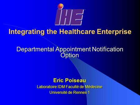 Integrating the Healthcare Enterprise Departmental Appointment Notification Option Eric Poiseau Laboratoire IDM Faculté de Médecine Université de Rennes.