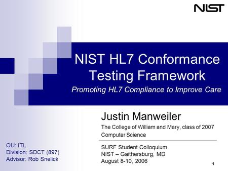 1 NIST HL7 Conformance Testing Framework Justin Manweiler The College of William and Mary, class of 2007 Computer Science SURF Student Colloquium NIST.