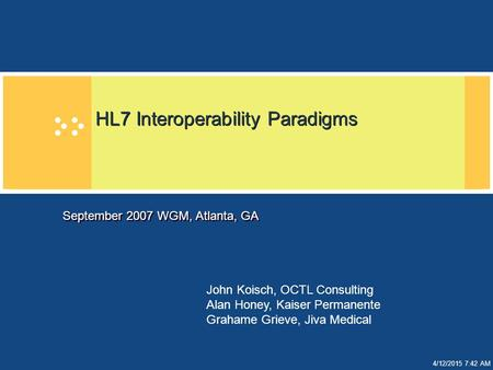 4/12/2015 7:43 AM HL7 Interoperability Paradigms September 2007 WGM, Atlanta, GA John Koisch, OCTL Consulting Alan Honey, Kaiser Permanente Grahame Grieve,