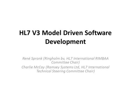 HL7 V3 Model Driven Software Development René Spronk (Ringholm bv, HL7 International RIMBAA Committee Chair) Charlie McCay (Ramsey Systems Ltd, HL7 International.