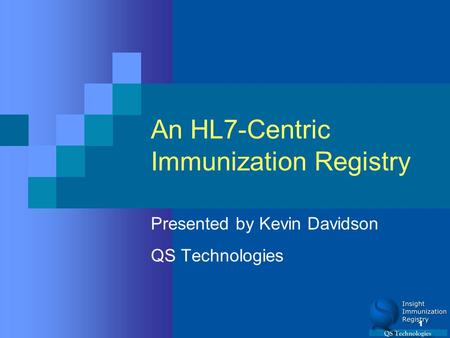 1 An HL7-Centric Immunization Registry Presented by Kevin Davidson QS Technologies.