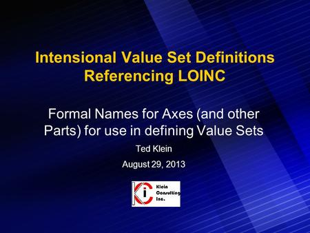 Intensional Value Set Definitions Referencing LOINC Formal Names for Axes (and other Parts) for use in defining Value Sets Ted Klein August 29, 2013.