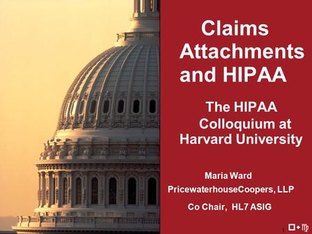 8/20/20021 Claims Attachments and HIPAA The HIPAA Colloquium at Harvard University Maria Ward PricewaterhouseCoopers, LLP Co Chair, HL7 ASIG pwc.