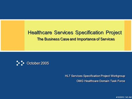 4/12/2015 7:45 AM Healthcare Services Specification Project The Business Case and Importance of Services HL7 Services Specification Project Workgroup OMG.