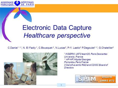 1 Electronic Data Capture Healthcare perspective 1 INSERM, U872 team20, Paris Descartes University, France 2 AP-HP,Hôpital Georges Pompidou,Paris,France.