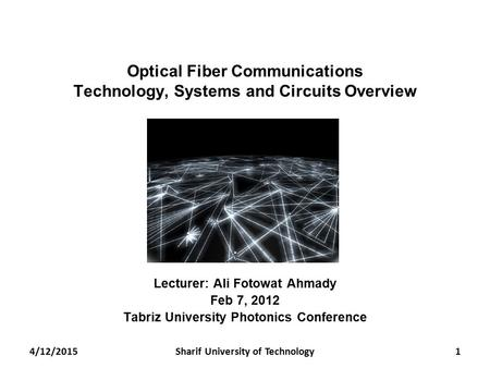 Optical Fiber Communications Technology, Systems and Circuits Overview Lecturer: Ali Fotowat Ahmady Feb 7, 2012 Tabriz University Photonics Conference.