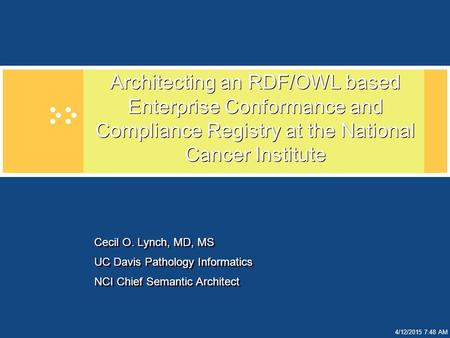 4/12/2015 7:49 AM Architecting an RDF/OWL based Enterprise Conformance and Compliance Registry at the National Cancer Institute Cecil O. Lynch, MD, MS.