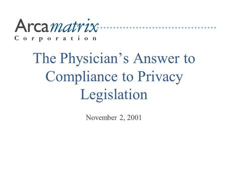 The Physician's Answer to Compliance to Privacy Legislation November 2, 2001.