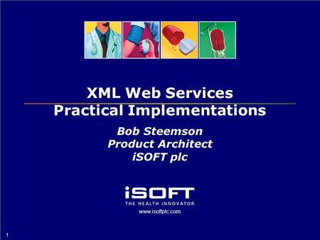 Www.isoftplc.com 1 XML Web Services Practical Implementations Bob Steemson Product Architect iSOFT plc.