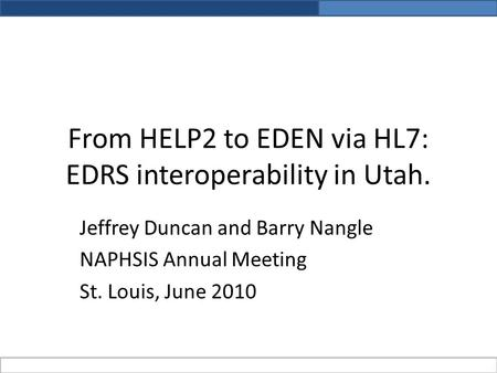 From HELP2 to EDEN via HL7: EDRS interoperability in Utah. Jeffrey Duncan and Barry Nangle NAPHSIS Annual Meeting St. Louis, June 2010.