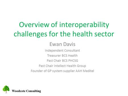 Woodcote Consulting Overview of interoperability challenges for the health sector Ewan Davis Independent Consultant Treasurer BCS Health Past Chair BCS.