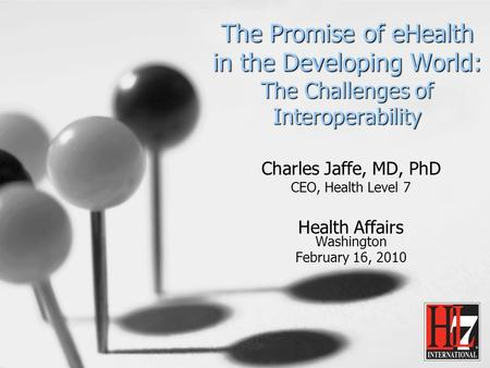 The Promise of eHealth in the Developing World: The Challenges of Interoperability Charles Jaffe, MD, PhD CEO, Health Level 7 Health Affairs Washington.