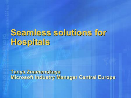 Seamless solutions for Hospitals Tanya Znamenskaya Microsoft Industry Manager Central Europe.