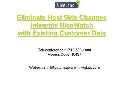 1 Eliminate Host Side Changes Integrate NiceWatch with Existing Customer Data Teleconference: 1-712-580-1800 Access Code: 10437 Webex Link: https://nicewareintl.webex.com.