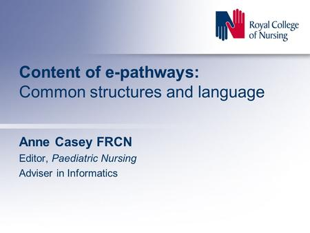 Content of e-pathways: Common structures and language Anne Casey FRCN Editor, Paediatric Nursing Adviser in Informatics.
