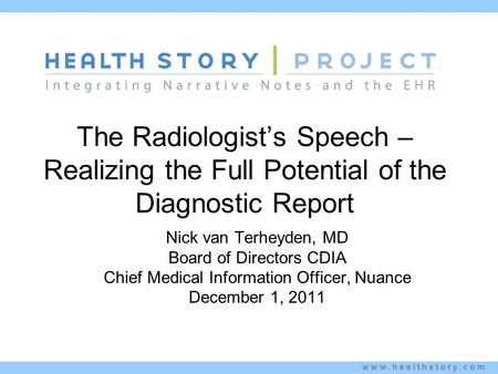 Www.healthstory.com The Radiologist's Speech – Realizing the Full Potential of the Diagnostic Report Nick van Terheyden, MD Board of Directors CDIA Chief.