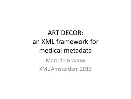 ART DECOR: an XML framework for medical metadata Marc de Graauw XML Amsterdam 2013.