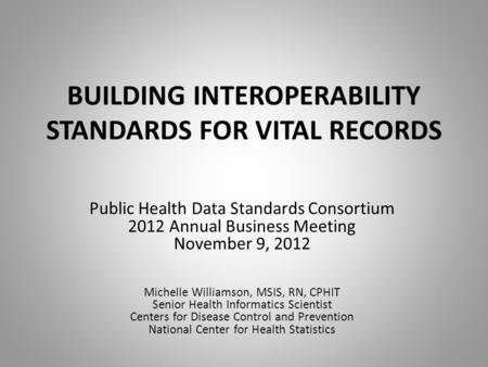 BUILDING INTEROPERABILITY STANDARDS FOR VITAL RECORDS Public Health Data Standards Consortium 2012 Annual Business Meeting November 9, 2012 Michelle Williamson,