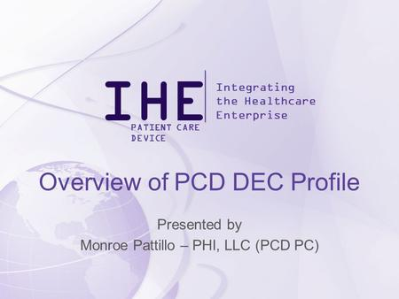 IHE Integrating the Healthcare Enterprise PATIENT CARE DEVICE Overview of PCD DEC Profile Presented by Monroe Pattillo – PHI, LLC (PCD PC)