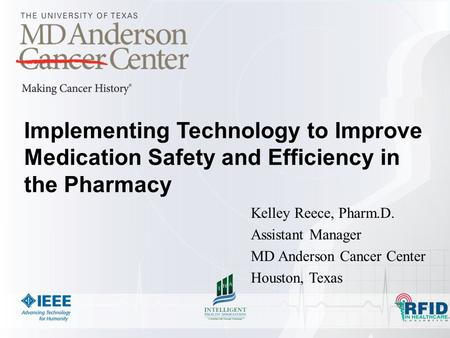 Implementing Technology to Improve Medication Safety and Efficiency in the Pharmacy Kelley Reece, Pharm.D. Assistant Manager MD Anderson Cancer Center.
