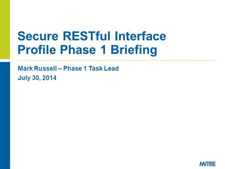 Mark Russell – Phase 1 Task Lead July 30, 2014 Secure RESTful Interface Profile Phase 1 Briefing 1.