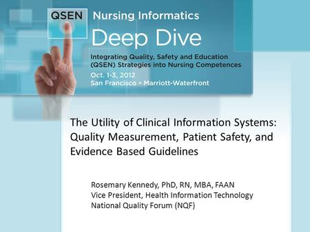 1 The Utility of Clinical Information Systems: Quality Measurement, Patient Safety, and Evidence Based Guidelines Rosemary Kennedy, PhD, RN, MBA, FAAN.
