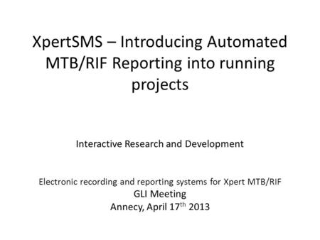 XpertSMS – Introducing Automated MTB/RIF Reporting into running projects Interactive Research and Development Electronic recording and reporting systems.
