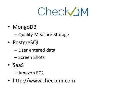 MongoDB – Quality Measure Storage PostgreSQL – User entered data – Screen Shots SaaS – Amazon EC2
