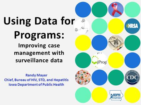 Using Data for Programs: Improving case management with surveillance data Randy Mayer Chief, Bureau of HIV, STD, and Hepatitis Iowa Department of Public.