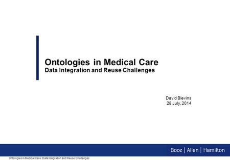 David Blevins 28 July, 2014 Ontologies in Medical Care Data Integration and Reuse Challenges Ontologies in Medical Care: Data Integration and Reuse Challenges.