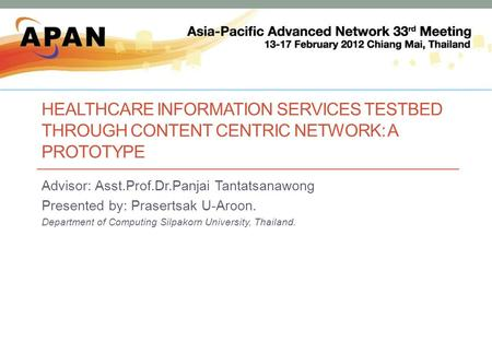HEALTHCARE INFORMATION SERVICES TESTBED THROUGH CONTENT CENTRIC NETWORK: A PROTOTYPE Advisor: Asst.Prof.Dr.Panjai Tantatsanawong Presented by: Prasertsak.