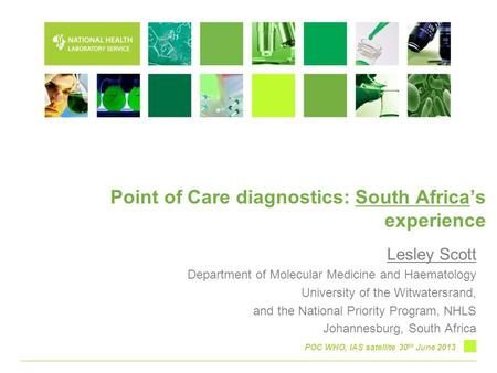 Point of Care diagnostics: South Africa's experience Lesley Scott Department of Molecular Medicine and Haematology University of the Witwatersrand, and.