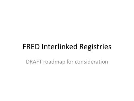 FRED Interlinked Registries DRAFT roadmap for consideration.
