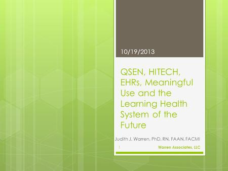 QSEN, HITECH, EHRs, Meaningful Use and the Learning Health System of the Future Judith J. Warren, PhD, RN, FAAN, FACMI 10/19/2013 Warren Associates, LLC.