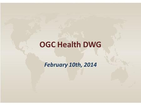OGC Health DWG February 10th, 2014. OGC Health DWG – February 10 th, 2014 AGENDA 1.Quick Backgrounder 2.Identify key areas of mutual interest / prioritize.