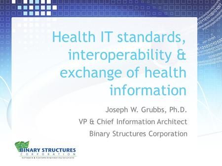 Health IT standards, interoperability & exchange of health information Joseph W. Grubbs, Ph.D. VP & Chief Information Architect Binary Structures Corporation.