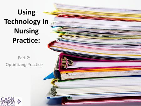 Using Technology in Nursing Practice: Part 2: Optimizing Practice 1.