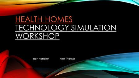 HEALTH HOMES HEALTH HOMES TECHNOLOGY SIMULATION WORKSHOP Ron HendlerNish Thakker.