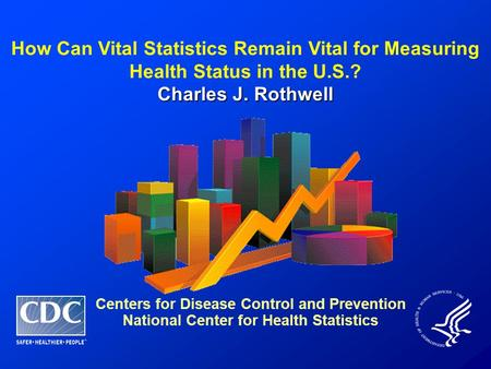 How Can Vital Statistics Remain Vital for Measuring Health Status in the U.S.? Charles J. Rothwell Centers for Disease Control and Prevention National.