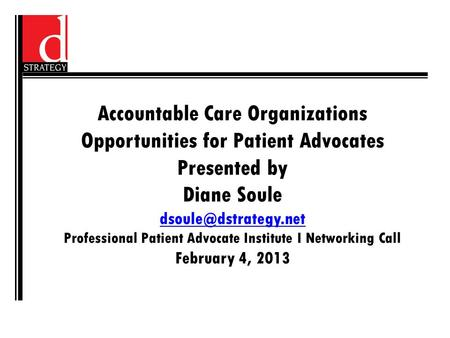 Accountable Care Organizations Opportunities for Patient Advocates Presented by Diane Soule Professional Patient Advocate Institute.