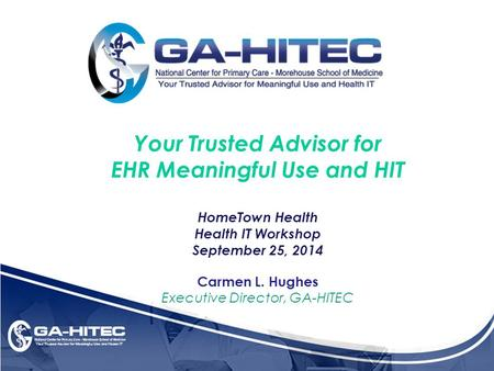 Your Trusted Advisor for EHR Meaningful Use and HIT HomeTown Health Health IT Workshop September 25, 2014 Carmen L. Hughes Executive Director, GA-HITEC.