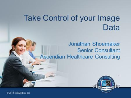 © 2012 TeraMedica, Inc. Take Control of your Image Data Jonathan Shoemaker Senior Consultant Ascendian Healthcare Consulting.