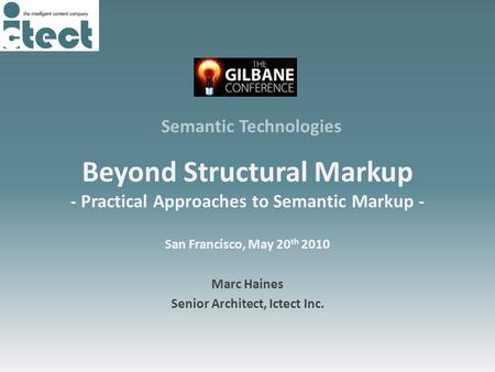 Beyond Structural Markup - Practical Approaches to Semantic Markup - San Francisco, May 20 th 2010 Marc Haines Senior Architect, Ictect Inc. Semantic Technologies.