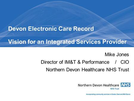 Mike Jones Director of IM&T & Performance / CIO Northern Devon Healthcare NHS Trust Devon Electronic Care Record Vision for an Integrated Services Provider.