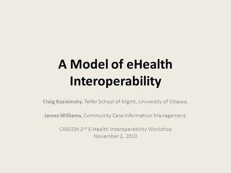 A Model of eHealth Interoperability Craig Kuziemsky, Telfer School of Mgmt, University of Ottawa. James Williams, Community Care Information Management.