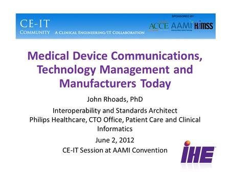 Medical Device Communications, Technology Management and Manufacturers Today John Rhoads, PhD Interoperability and Standards Architect Philips Healthcare,