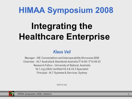 HIMAA Symposium 2008, Canberra 1 Integrating the Healthcare Enterprise Klaus Veil Manager - IHE Connectathon and Interoperability Showcase 2008 Chairman.
